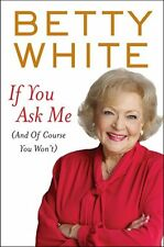 If You Ask Me (and of Course You Won't) by Betty White (2011, Hardcover)