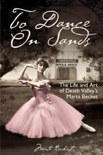To Dance on Sands : The Life and Art of Death Valley's Marta Becket: By Becke...