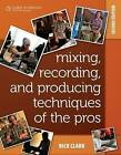 Mixing, Recording, and Producing Techniques of the Pros: Insights on Recording Audio for Music, Video, Film, and Games by Rick Clark (Paperback, 2010)