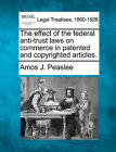 The Effect of the Federal Anti-Trust Laws on Commerce in Patented and Copyrighted Articles. by Amos J Peaslee (Paperback / softback, 2010)