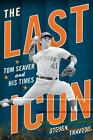 The Last Icon : Tom Seaver and His Times by Steven Travers (2011, Hardcover)