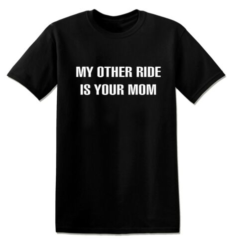 MY OTHER RIDE IS YOUR MOM FUNNY OFFENSIVE RUDE TEES UNISEX T-SHIRT T684
