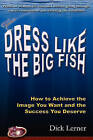 Dress Like the Big Fish: How to Achieve the Image You Want and the Success You Deserve by Dick Lerner (Paperback / softback, 2010)