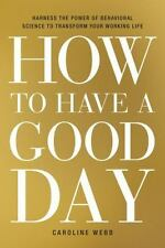 How to Have a Good Day: Harness the Power of Behavioral Science to Transform You