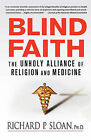 Blind Faith: The Unholy Alliance of Religion and Medicine by Richard P Sloan (Paperback / softback)