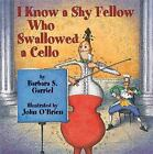 I Know a Shy Fellow Who Swallowed a Cello by Barbara S. Garriel (2004, Hardcover)