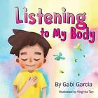 Listening to My Body: A Guide to Helping Kids Understand the Connection Between Their Sensations (What the Heck Are Those?) and Feelings So That They Can Get Better at Figuring Out What They Need. by Gabi Garcia (Paperback / softback, 2016)