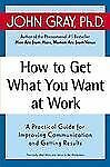 How to Get What You Want at Work : A Practical Guide for Improving...