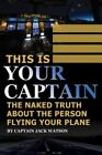 This is Your Captain: The Naked Truth About the Person Flying Your Plane by Jack Watson (Paperback, 2015)