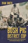 Bush Pig - District Cop: Service with the British South Africa Police in the Rhodesian Conflict 1965-79 by Ivan Smith (Paperback, 2014)