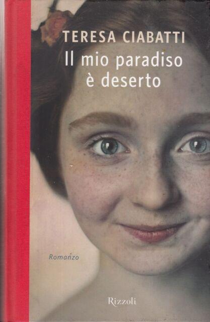 2013: TERESA CIABATTI - IL MIO PARADISO E' DESERTO - RIZZOLI - PRIMA EDIZIONE
