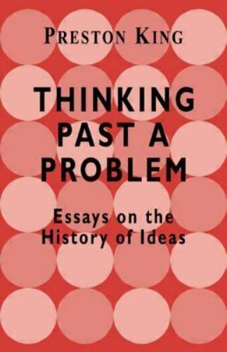 Thinking Past a Problem: Essays on the History of Ideas: By Preston T King