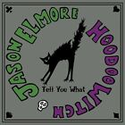 Tell You What by Jason Elmore/Hoodoo Witch/Jason Elmore & Hoodoo Witch (CD, 2013, Underworld Records)