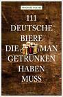 111 Deutsche Biere, die man getrunken haben muss von Thomas Fuchs (2015, Taschenbuch)