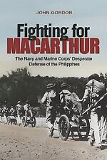 Fighting for Macarthur: The Navy and Marine Corps' Desperate Defense of the Phil
