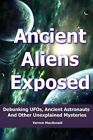 Ancient Aliens Exposed: Debunking UFOs, Ancient Astronauts and Other Unexplained Mysteries by Vernon MacDonald (Paperback / softback, 2014)