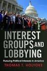 Interest Groups and Lobbying: Pursuing Political Interests in America by Thomas T. Holyoke (Paperback, 2013)
