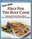 Sous Vide: Help for the Busy Cook: Harness the Power of Sous Vide to Create Great Meals Around Your Busy Schedule by Jason Logsdon (Paperback, 2011)