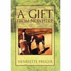 A Gift from Nowhere by Henriette Pruger (Hardback, 2012)