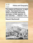 The History of Florence. in Eight Books. Translated from the Italian of Nicolas Machiavel, Secretary to That Republic. in Two Volumes. ... Volume 1 of 2 by Niccolo Machiavelli (Paperback / softback, 2010)