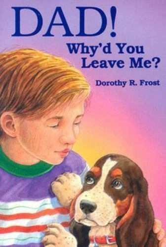 Dad! Why'd You Leave Me? by Dorothy R. Frost
