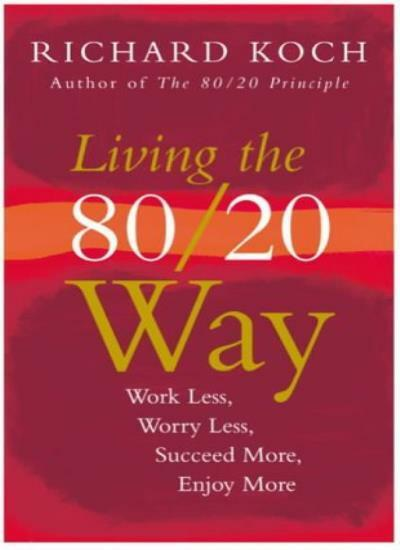 Living the 80/20 Way: Work Less, Worry Less, Succeed More, Enjoy More By Richar