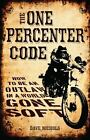 The One Percenter Code : How to Be an Outlaw in a World Gone Soft by Dave Nichols (Trade Cloth)