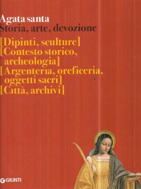 AGATA SANTA. STORIA, ARTE, DEVOZIONE  AA. VV. GIUNTI EDITORE 2008
