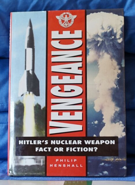 VENGEANCE - HITLERS NUCLEAR WEAPON; FACT OR FICTION? PHILIP HENSHALL