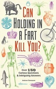 Can Holding in a Fart Kill You?: Over 150 Curious