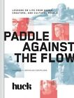 Paddle Against the Flow: Lessons on Life from Doers, Creators, and Culture-Shakers by Huck Magazine (Hardback, 2015)