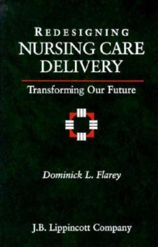 Redesigning Nursing Care Delivery: Transforming Our Future, Flarey, Dominick L.,