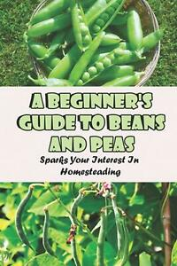 A Beginner's Guide To Beans And Peas: Sparks Your Interest In Homesteading: Gard