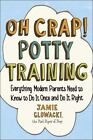 Oh Crap! Potty Training : Everything Modern Parents Need to Know to Do It Once and Do It Right by Jamie Glowacki (2015, Paperback)
