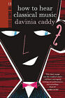 How to Hear Classical Music by Davinia Caddy (Paperback, 2013)