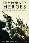 Temporary Heroes: Lieutenant Norman Cecil Down by Richard Van Emden (Hardback, 2014)