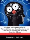 Education on Space Capabilities, Vulnerabilities, and Dependencies in Air Force Senior Professional Military Education Schools by Loretta A Kelemen (Paperback / softback, 2012)