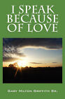 I Speak Because of Love by Gary Milton Griffith Sr (Paperback / softback, 2008)
