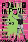 Pretty in Punk: Girls' Gender Resistance in a Boys' Subculture by Lauraine Leblanc (Paperback, 1999)