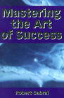 Mastering the Art of Success by Robert Cabral (Paperback / softback, 2001)
