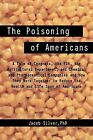 The Poisoning of Americans: A Tale of Congress, the FDA, the Agricultural Department, and Chemical and Pharmaceutical Companies and How They Work by Jacob Silver Phd (Paperback / softback, 2012)