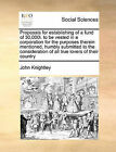 Proposals for Establishing of a Fund of 30,000l. to Be Vested in a Corporation for the Purposes Therein Mentioned, Humbly Submitted to the Consideration of All True Lovers of Their Country by John Knightley (Paperback / softback, 2010)