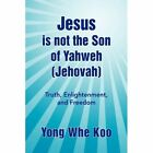 Jesus Is Not The Son of Yahweh (jehovah) by Koo Yong Whe (author) 9781436392815