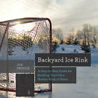 Backyard Ice Rink: A Step-by-Step Guide for Building Your Own Hockey Rink at Home by Joe Proulx (Paperback, 2015)