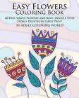 Easy Flowers Coloring Book: 60 Very Simple Flowers and Basic Doodle Style Floral Designs in Large Print by Adult Coloring World (Paperback / softback, 2016)