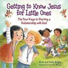 Getting to Know Jesus for Little Ones: The Four Keys to Starting a Relationship with God by Kathy Bright, Brad Bright, Bill Bright (Hardback, 2015)