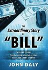 The Extraordinary Story of Bill: (A Short Story) Together with a Collection of Other Fabulous Short Stories by John Daly (Hardback, 2014)