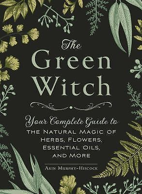 The Green Witch: Your Complete Guide to the Natural Magic of Herbs, Flowers, Ess 1