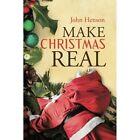 Make Christmas Real John Henson Authorhouse Paperback 9781496978943