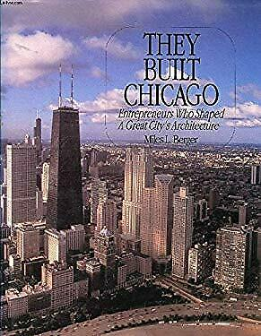 They Built Chicago : The Entrepreneurs Who Shaped a Great Cities Architecture